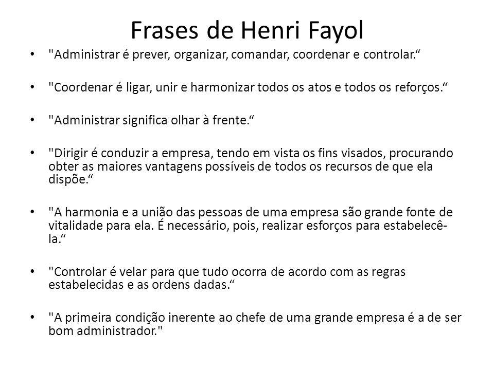 Frases de Henri Fayol Administrar é prever, organizar, comandar, coordenar e controlar.