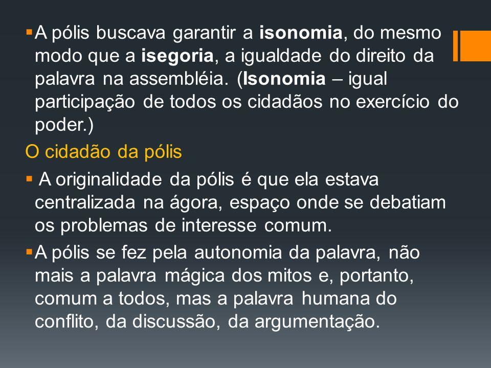 A pólis buscava garantir a isonomia, do mesmo modo que a isegoria, a igualdade do direito da palavra na assembléia. (Isonomia – igual participação de todos os cidadãos no exercício do poder.)