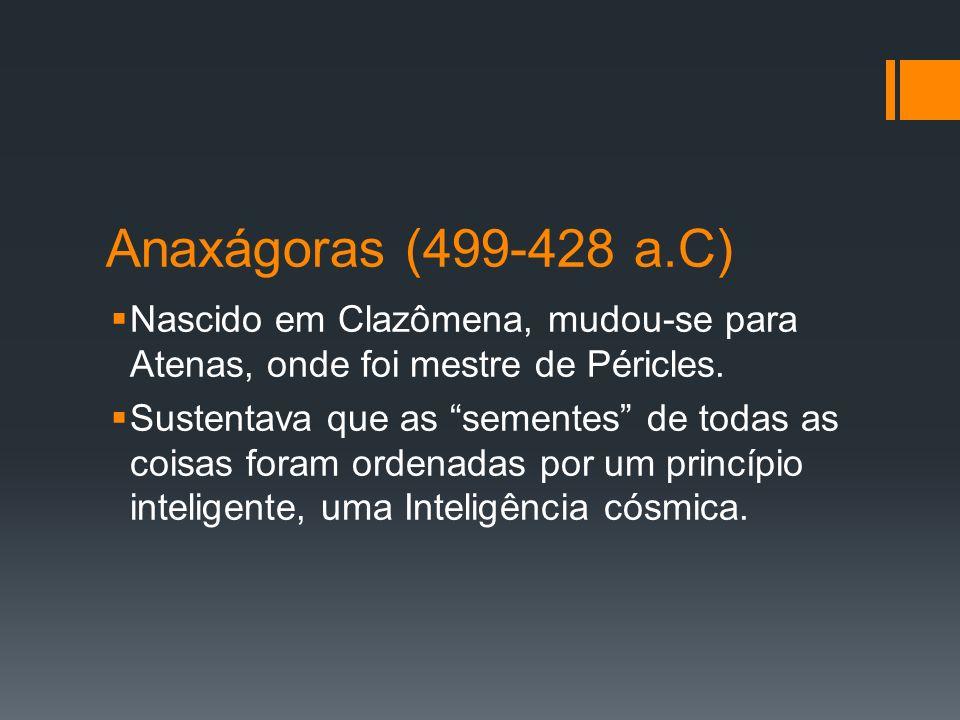 Anaxágoras (499-428 a.C) Nascido em Clazômena, mudou-se para Atenas, onde foi mestre de Péricles.