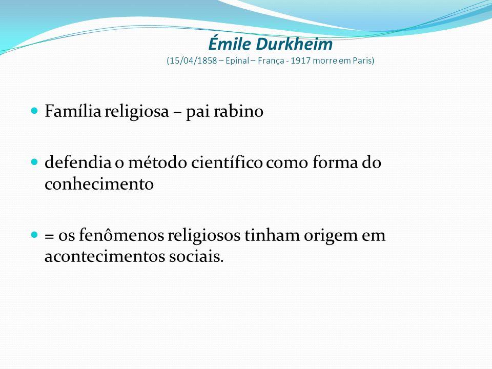 Émile Durkheim (15/04/1858 – Epinal – França - 1917 morre em Paris)