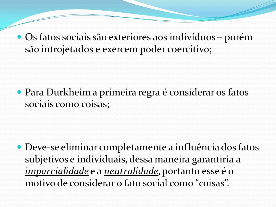 Os fatos sociais são exteriores aos indivíduos – porém são introjetados e exercem poder coercitivo;