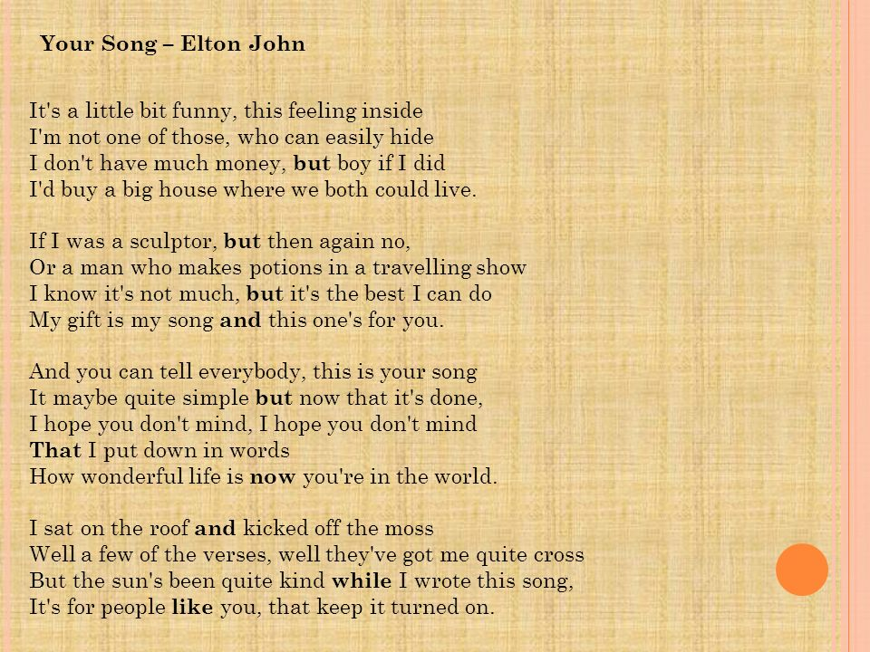 Your Song – Elton John It s a little bit funny, this feeling inside. I m not one of those, who can easily hide.