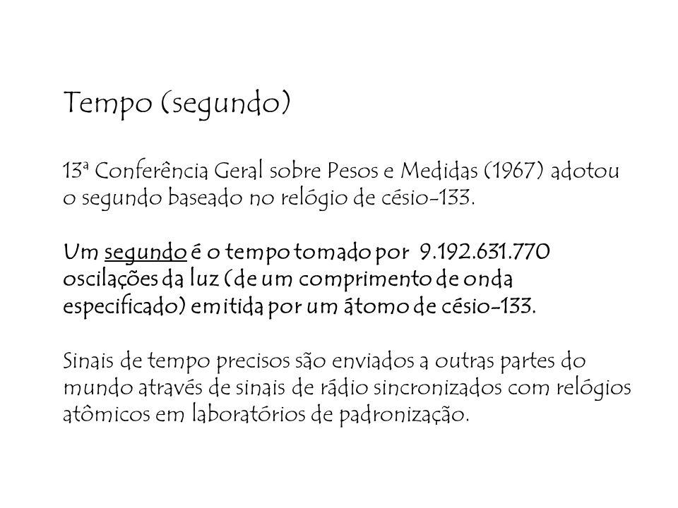 Tempo (segundo) 13ª Conferência Geral sobre Pesos e Medidas (1967) adotou o segundo baseado no relógio de césio-133.