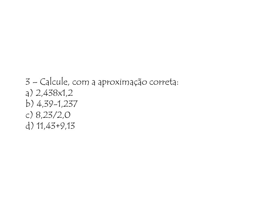 3 – Calcule, com a aproximação correta: a) 2,438x1,2 b) 4,39-1,237 c) 8,23/2,0 d) 11,43+9,13