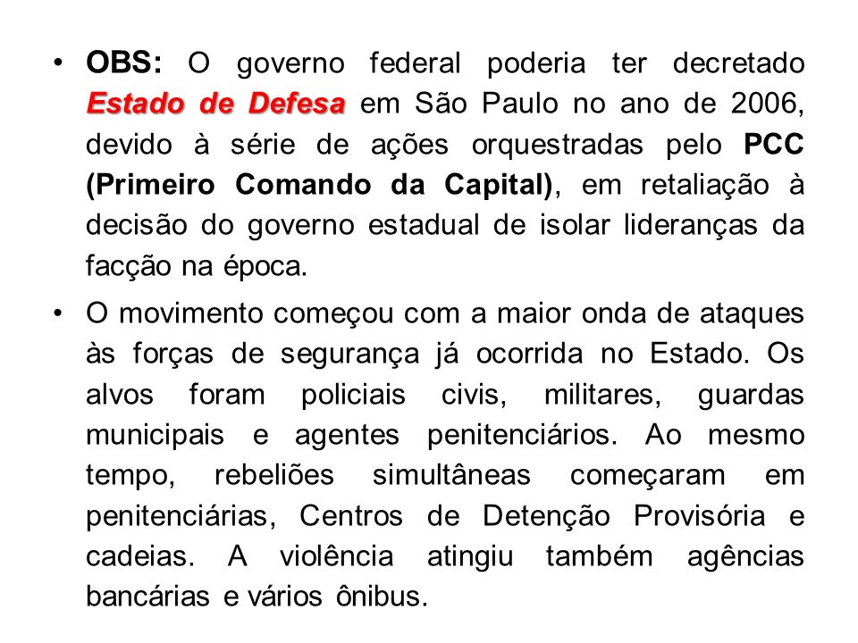 OBS: O governo federal poderia ter decretado Estado de Defesa em São Paulo no ano de 2006, devido à série de ações orquestradas pelo PCC (Primeiro Comando da Capital), em retaliação à decisão do governo estadual de isolar lideranças da facção na época.