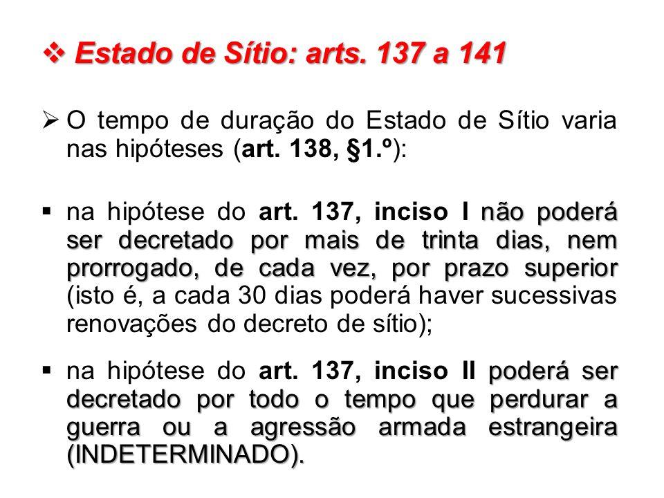 Estado de Sítio: arts. 137 a 141 O tempo de duração do Estado de Sítio varia nas hipóteses (art. 138, §1.º):