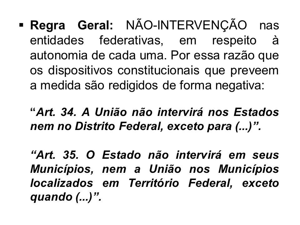 Regra Geral: NÃO-INTERVENÇÃO nas entidades federativas, em respeito à autonomia de cada uma. Por essa razão que os dispositivos constitucionais que preveem a medida são redigidos de forma negativa: