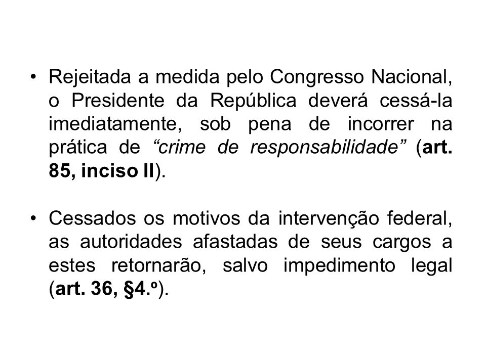 Rejeitada a medida pelo Congresso Nacional, o Presidente da República deverá cessá-la imediatamente, sob pena de incorrer na prática de crime de responsabilidade (art. 85, inciso II).