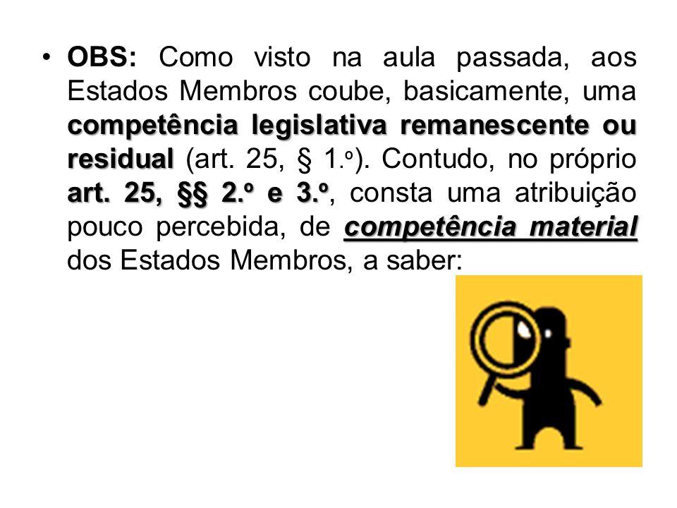OBS: Como visto na aula passada, aos Estados Membros coube, basicamente, uma competência legislativa remanescente ou residual (art.