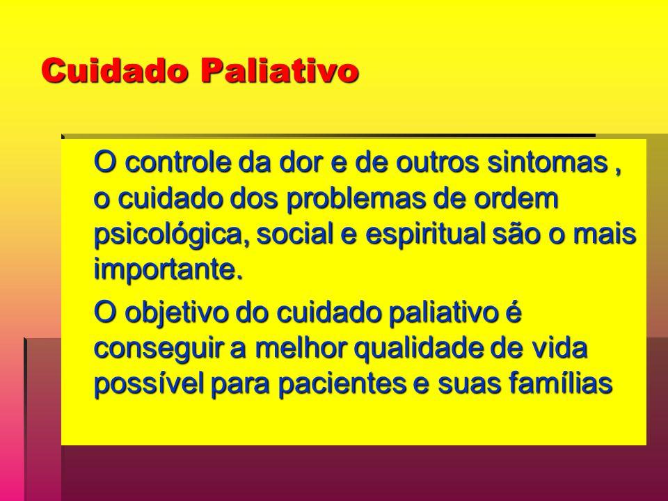 Cuidado Paliativo O controle da dor e de outros sintomas , o cuidado dos problemas de ordem psicológica, social e espiritual são o mais importante.
