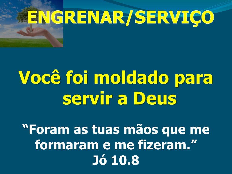 ENGRENAR/SERVIÇO Você foi moldado para servir a Deus