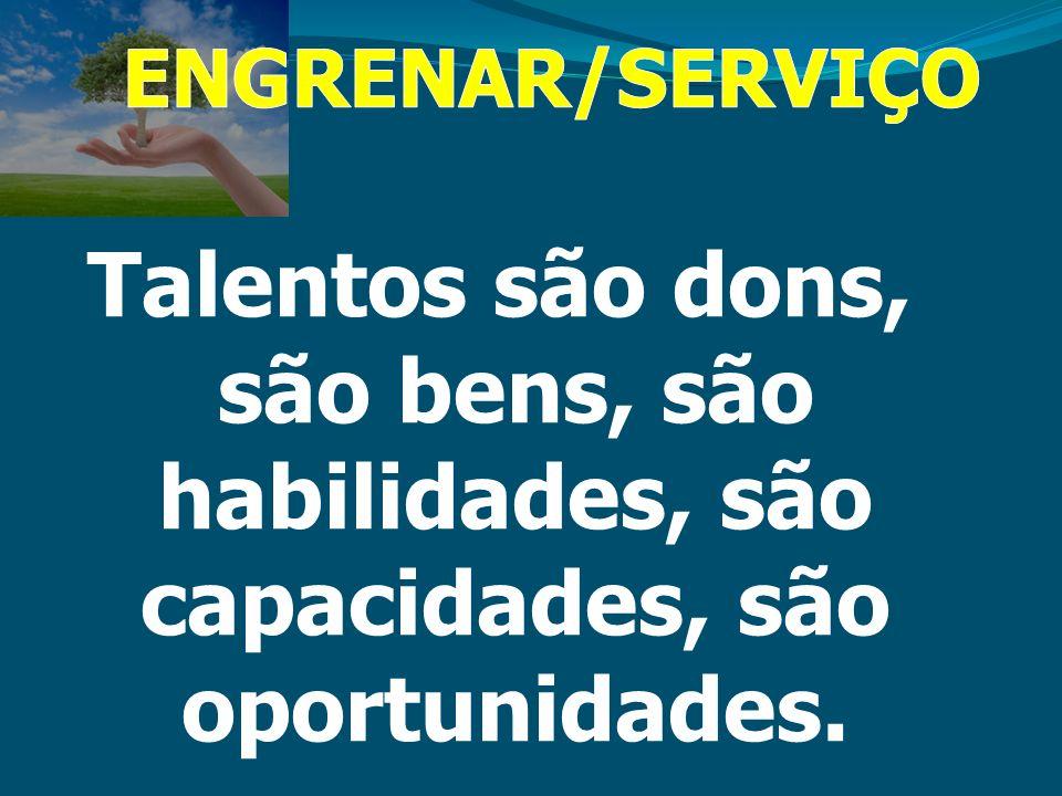 ENGRENAR/SERVIÇO Talentos são dons, são bens, são habilidades, são capacidades, são oportunidades.
