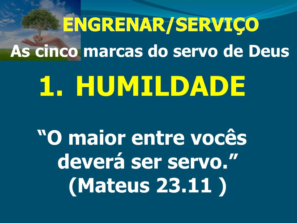 HUMILDADE O maior entre vocês deverá ser servo. (Mateus 23.11 )