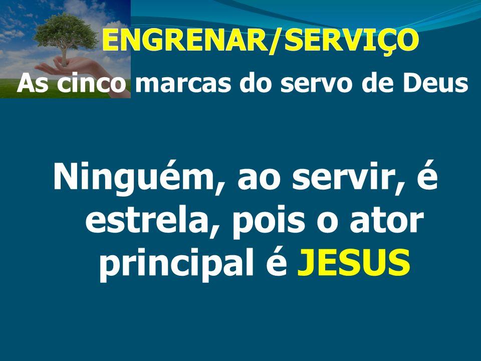 Ninguém, ao servir, é estrela, pois o ator principal é JESUS