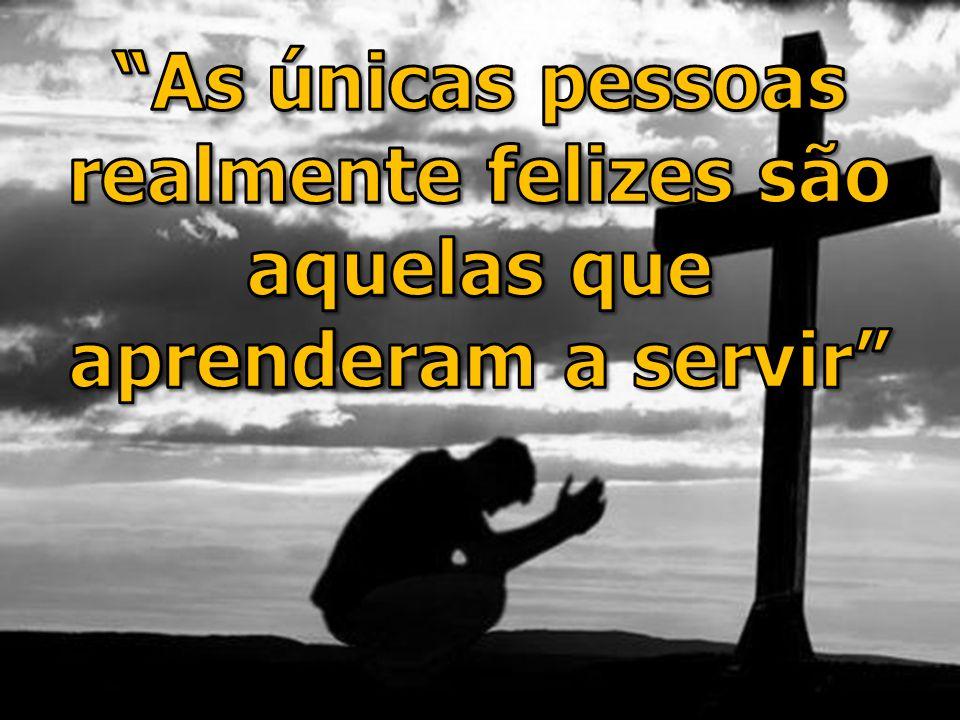 As únicas pessoas realmente felizes são aquelas que aprenderam a servir