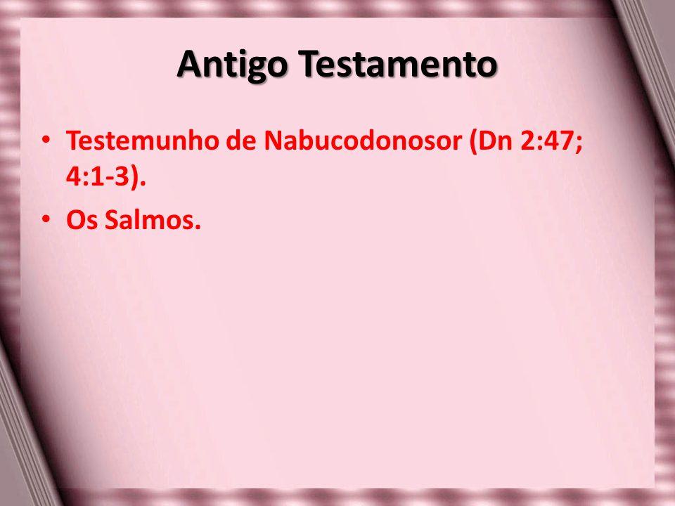 Antigo Testamento Testemunho de Nabucodonosor (Dn 2:47; 4:1-3).