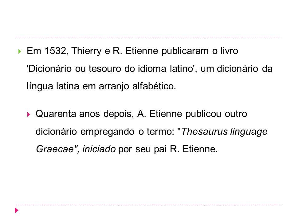 Em 1532, Thierry e R. Etienne publicaram o livro Dicionário ou tesouro do idioma latino , um dicionário da língua latina em arranjo alfabético.