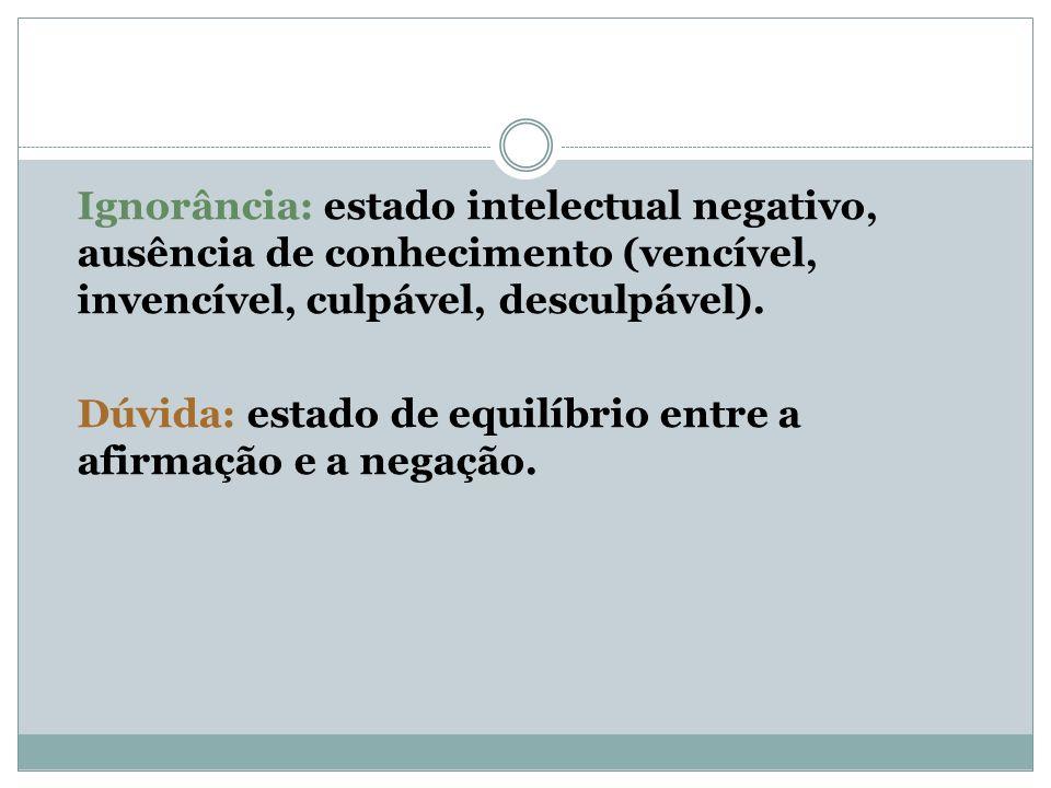 Ignorância: estado intelectual negativo, ausência de conhecimento (vencível, invencível, culpável, desculpável).