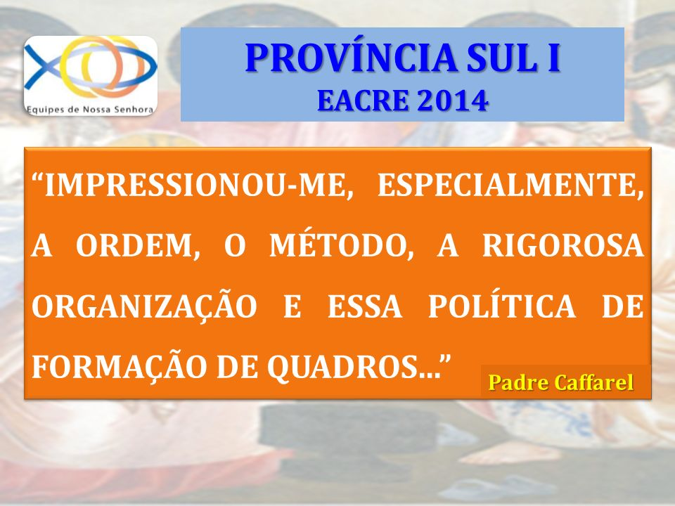PROVÍNCIA SUL I EACRE 2014. IMPRESSIONOU-ME, ESPECIALMENTE, A ORDEM, O MÉTODO, A RIGOROSA ORGANIZAÇÃO E ESSA POLÍTICA DE FORMAÇÃO DE QUADROS...