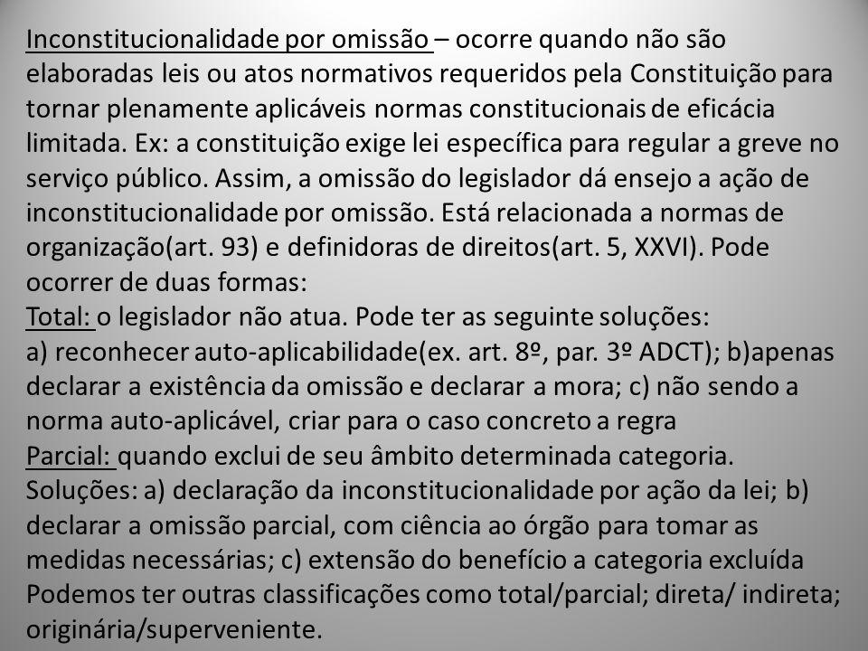 Inconstitucionalidade por omissão – ocorre quando não são elaboradas leis ou atos normativos requeridos pela Constituição para tornar plenamente aplicáveis normas constitucionais de eficácia limitada.