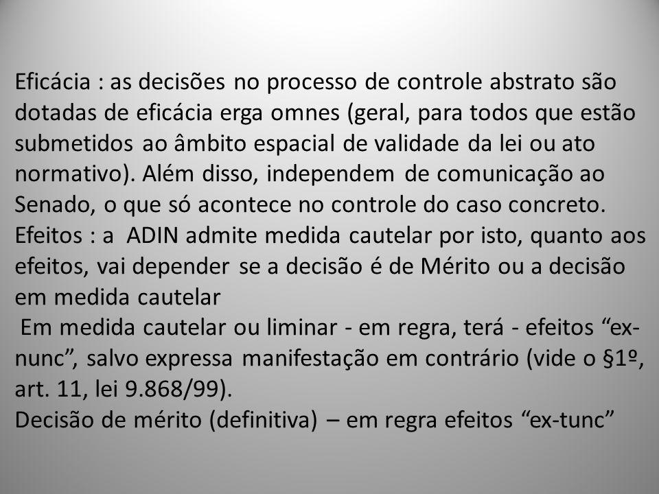 Eficácia : as decisões no processo de controle abstrato são dotadas de eficácia erga omnes (geral, para todos que estão submetidos ao âmbito espacial de validade da lei ou ato normativo).