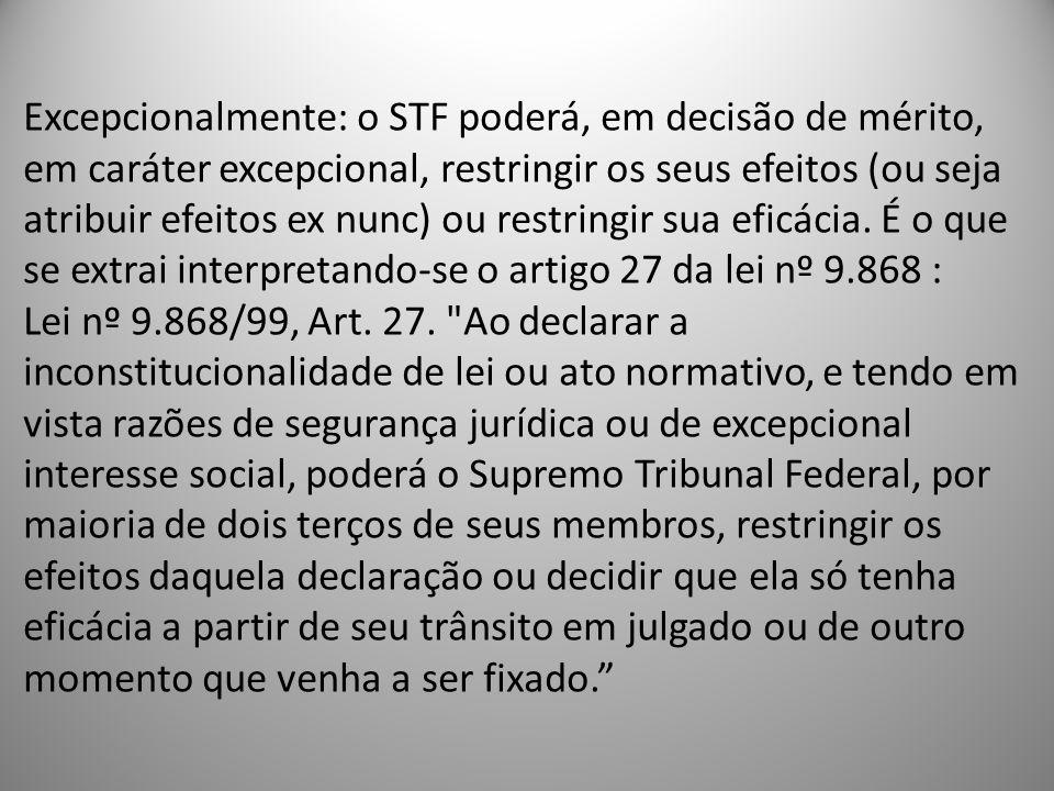 Excepcionalmente: o STF poderá, em decisão de mérito, em caráter excepcional, restringir os seus efeitos (ou seja atribuir efeitos ex nunc) ou restringir sua eficácia.
