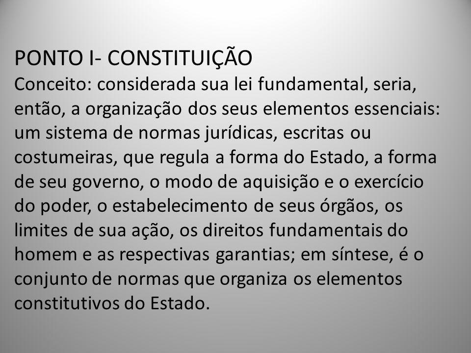 PONTO I- CONSTITUIÇÃO Conceito: considerada sua lei fundamental, seria, então, a organização dos seus elementos essenciais: um sistema de normas jurídicas, escritas ou costumeiras, que regula a forma do Estado, a forma de seu governo, o modo de aquisição e o exercício do poder, o estabelecimento de seus órgãos, os limites de sua ação, os direitos fundamentais do homem e as respectivas garantias; em síntese, é o conjunto de normas que organiza os elementos constitutivos do Estado.