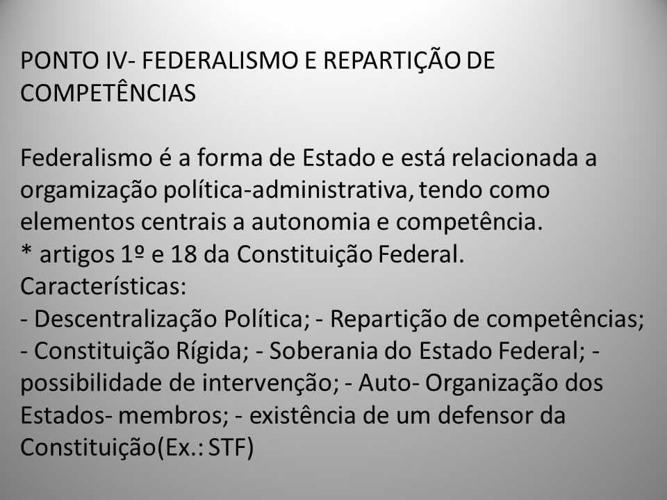 PONTO IV- FEDERALISMO E REPARTIÇÃO DE COMPETÊNCIAS Federalismo é a forma de Estado e está relacionada a orgamização política-administrativa, tendo como elementos centrais a autonomia e competência.