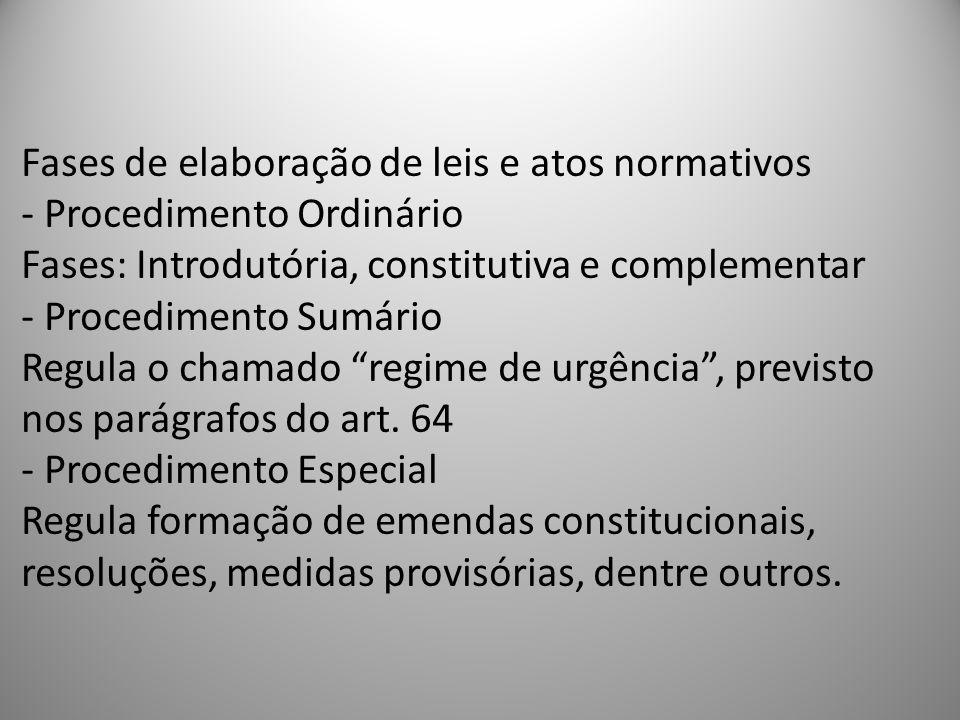 Fases de elaboração de leis e atos normativos - Procedimento Ordinário Fases: Introdutória, constitutiva e complementar - Procedimento Sumário Regula o chamado regime de urgência , previsto nos parágrafos do art.