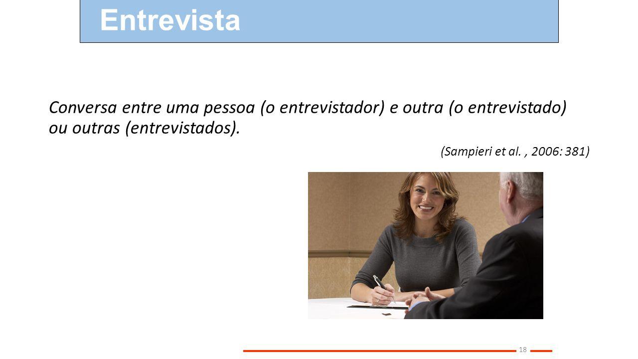 Entrevista Conversa entre uma pessoa (o entrevistador) e outra (o entrevistado) ou outras (entrevistados).