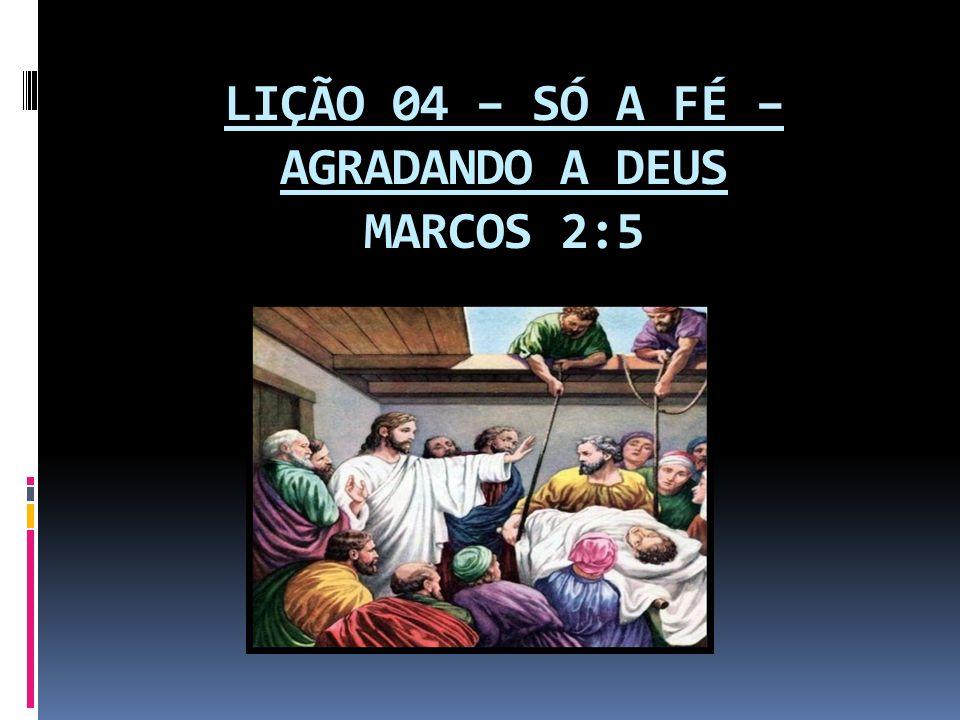 LIÇÃO 04 – SÓ A FÉ – AGRADANDO A DEUS MARCOS 2:5