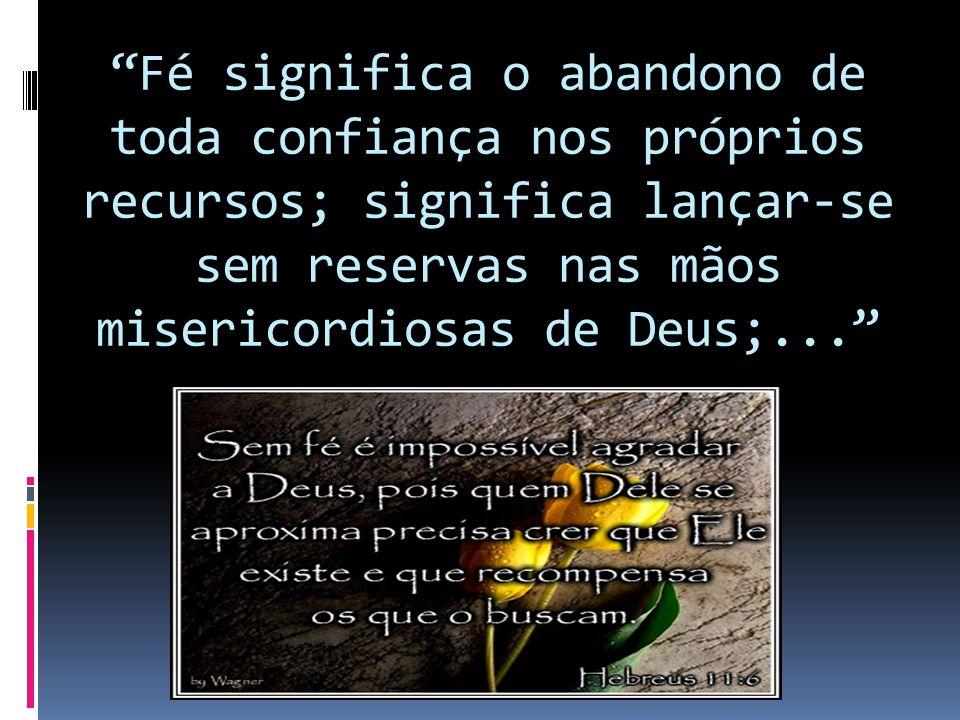 Fé significa o abandono de toda confiança nos próprios recursos; significa lançar-se sem reservas nas mãos misericordiosas de Deus;...