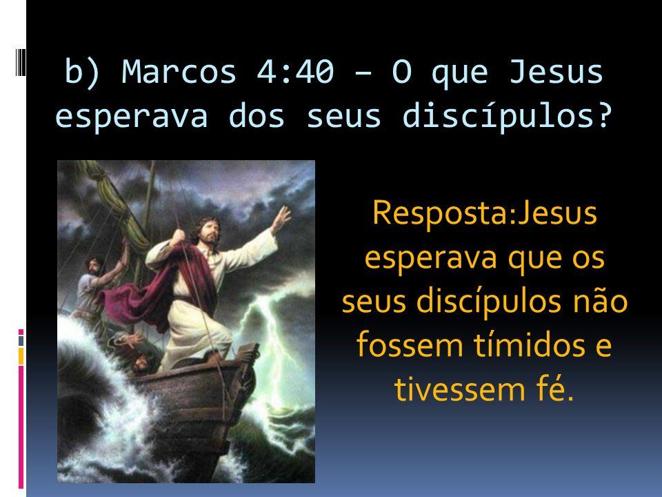 b) Marcos 4:40 – O que Jesus esperava dos seus discípulos