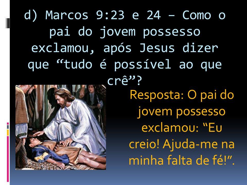 d) Marcos 9:23 e 24 – Como o pai do jovem possesso exclamou, após Jesus dizer que tudo é possível ao que crê