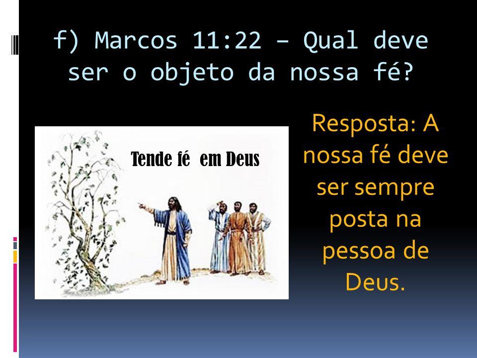 f) Marcos 11:22 – Qual deve ser o objeto da nossa fé