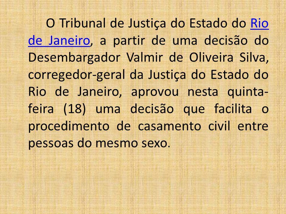 O Tribunal de Justiça do Estado do Rio de Janeiro, a partir de uma decisão do Desembargador Valmir de Oliveira Silva, corregedor-geral da Justiça do Estado do Rio de Janeiro, aprovou nesta quinta-feira (18) uma decisão que facilita o procedimento de casamento civil entre pessoas do mesmo sexo.
