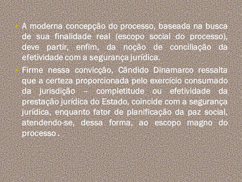 A moderna concepção do processo, baseada na busca de sua finalidade real (escopo social do processo), deve partir, enfim, da noção de conciliação da efetividade com a segurança jurídica.