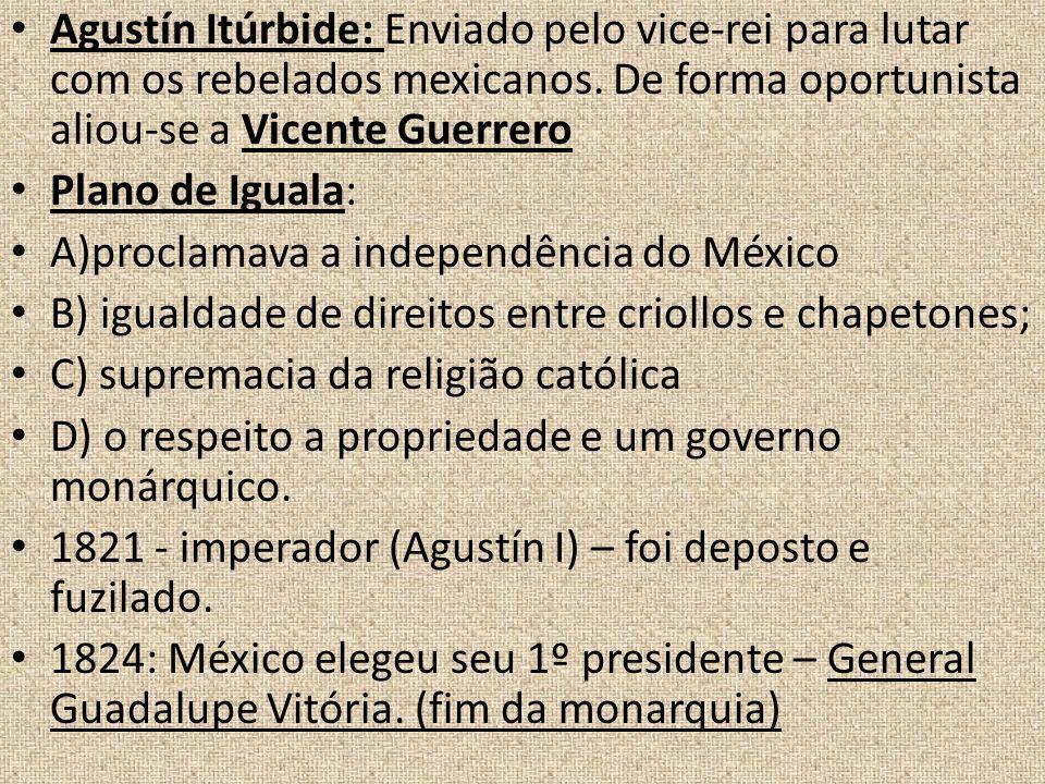 Agustín Itúrbide: Enviado pelo vice-rei para lutar com os rebelados mexicanos. De forma oportunista aliou-se a Vicente Guerrero
