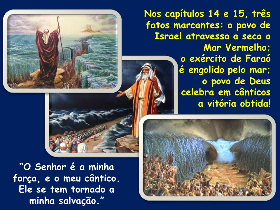 Nos capítulos 14 e 15, três fatos marcantes: o povo de Israel atravessa a seco o Mar Vermelho;