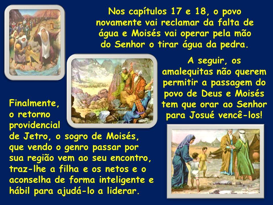 Nos capítulos 17 e 18, o povo novamente vai reclamar da falta de água e Moisés vai operar pela mão do Senhor o tirar água da pedra.