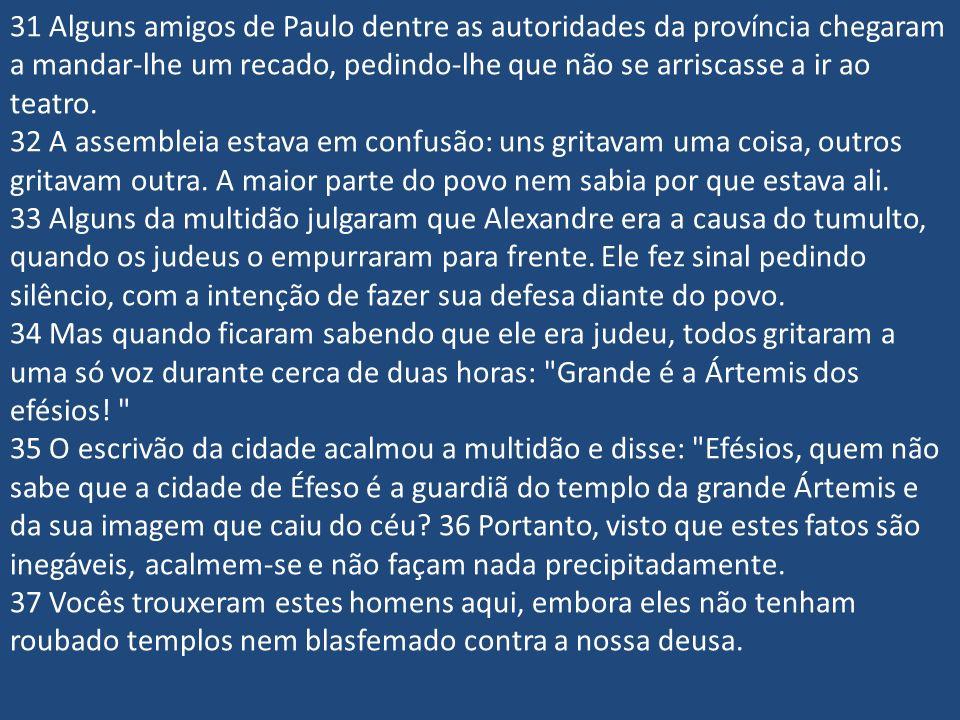 31 Alguns amigos de Paulo dentre as autoridades da província chegaram a mandar-lhe um recado, pedindo-lhe que não se arriscasse a ir ao teatro.