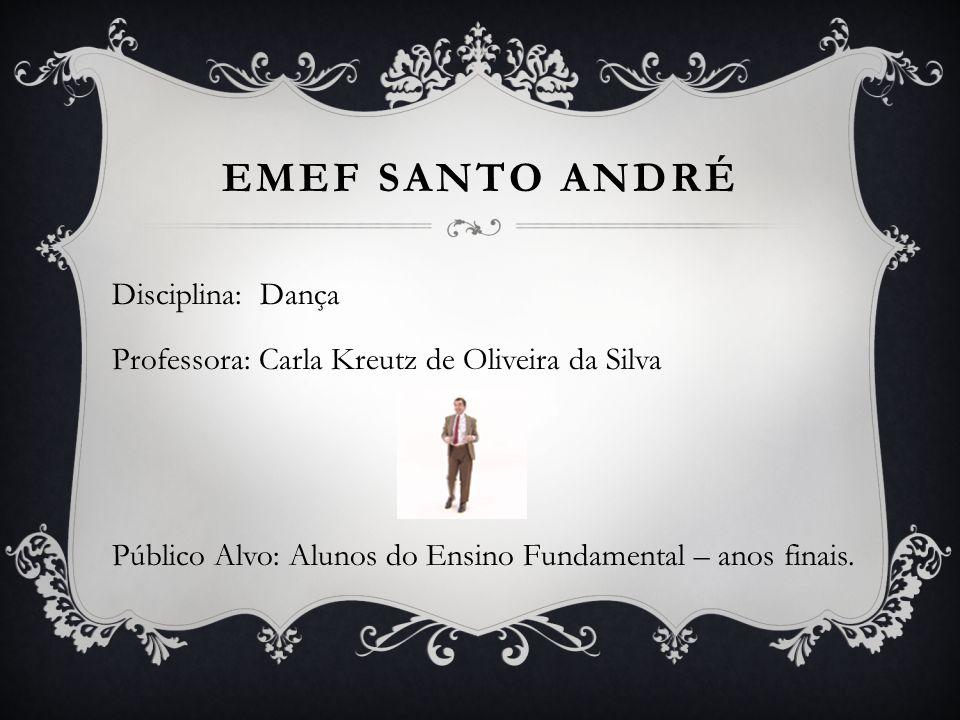 Emef Santo andré Disciplina: Dança Professora: Carla Kreutz de Oliveira da Silva Público Alvo: Alunos do Ensino Fundamental – anos finais.