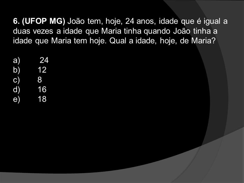 6. (UFOP MG) João tem, hoje, 24 anos, idade que é igual a duas vezes a idade que Maria tinha quando João tinha a idade que Maria tem hoje. Qual a idade, hoje, de Maria