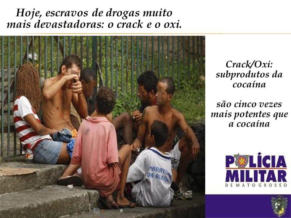 Hoje, escravos de drogas muito mais devastadoras: o crack e o oxi.