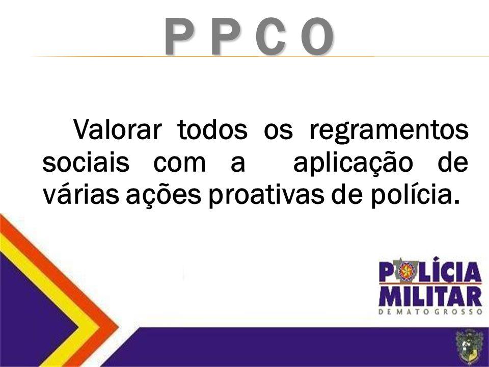 P p c o Valorar todos os regramentos sociais com a aplicação de várias ações proativas de polícia.