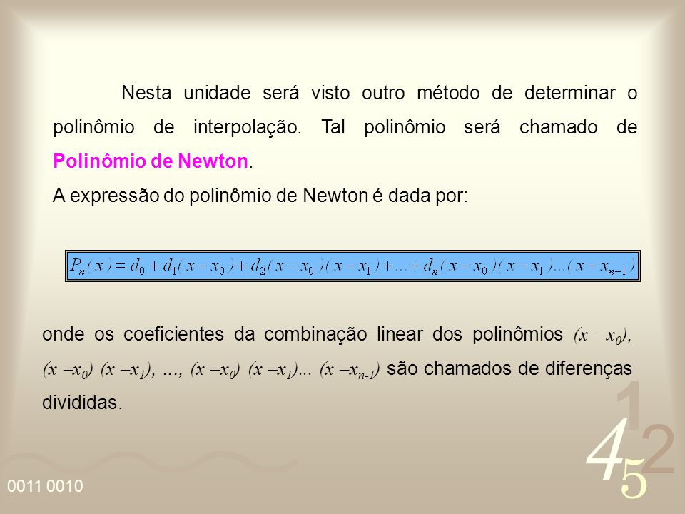 Nesta unidade será visto outro método de determinar o polinômio de interpolação. Tal polinômio será chamado de Polinômio de Newton.
