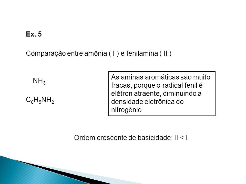 Ex. 5 Comparação entre amônia ( I ) e fenilamina ( II ) NH3 C6H5NH2 Ordem crescente de basicidade: II < I