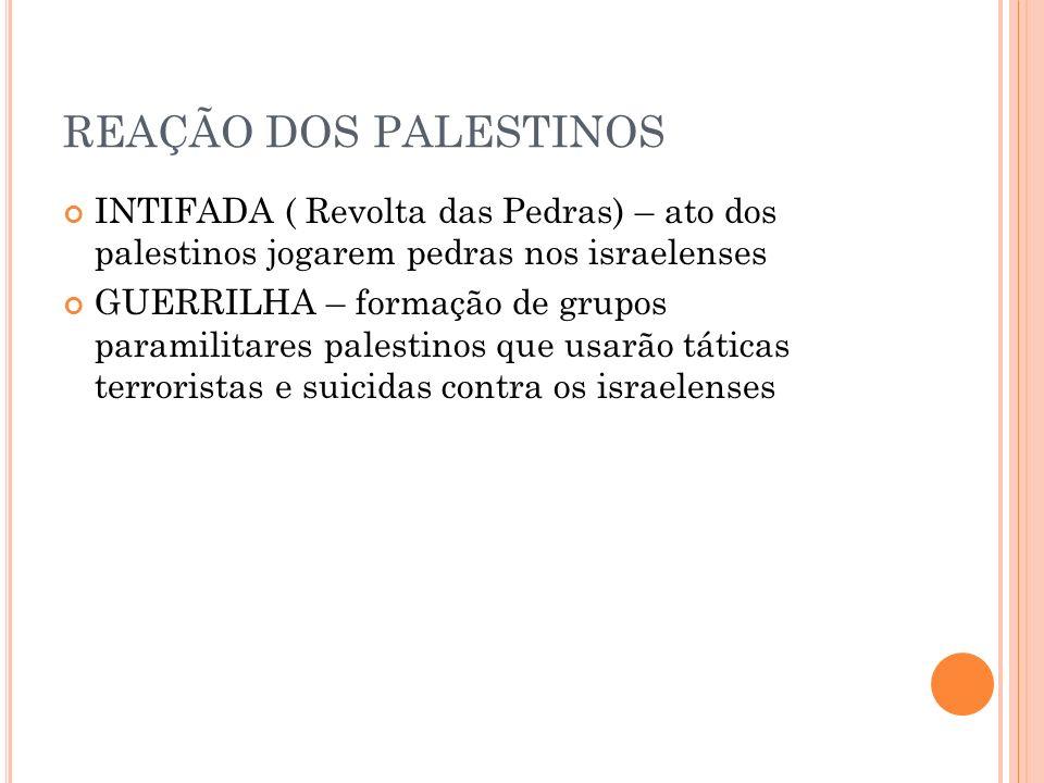 REAÇÃO DOS PALESTINOS INTIFADA ( Revolta das Pedras) – ato dos palestinos jogarem pedras nos israelenses.