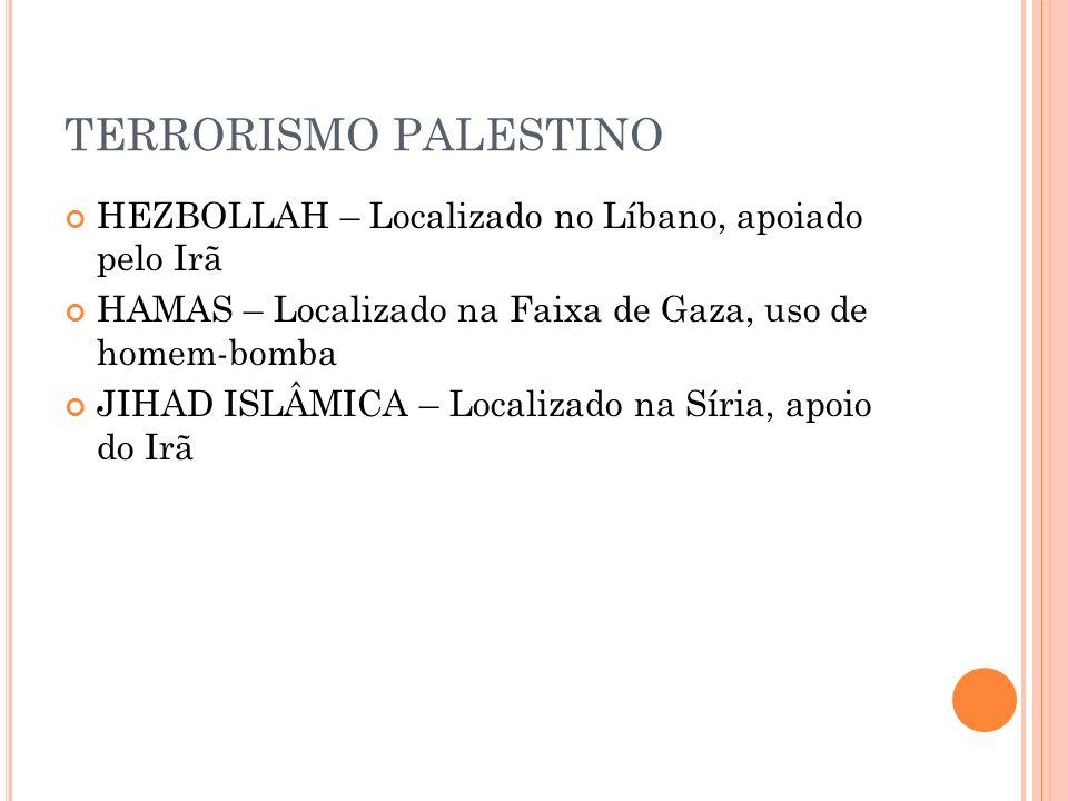 TERRORISMO PALESTINO HEZBOLLAH – Localizado no Líbano, apoiado pelo Irã. HAMAS – Localizado na Faixa de Gaza, uso de homem-bomba.