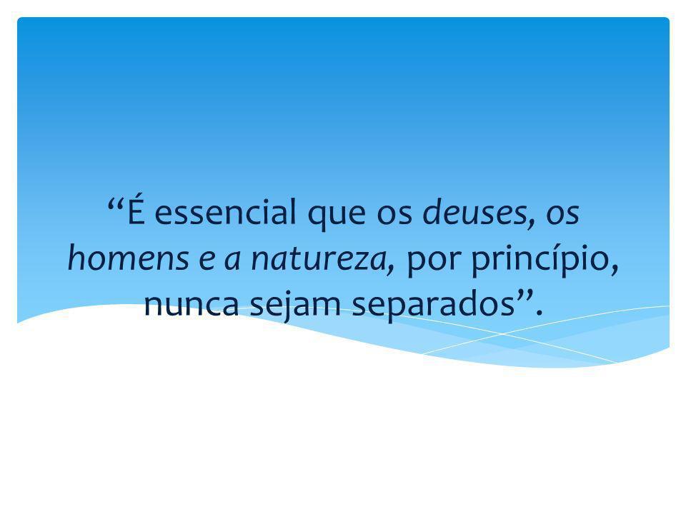 É essencial que os deuses, os homens e a natureza, por princípio, nunca sejam separados .